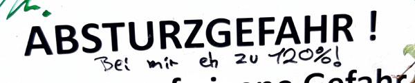 """Hinter """"Absturzgefahr!"""" handschriftlich hinzugefügt: """"Bei mir eh zu 120%!"""""""
